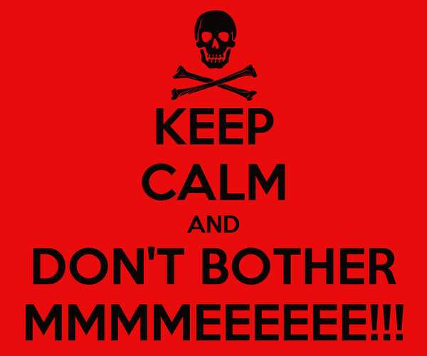 KEEP CALM AND DON'T BOTHER MMMMEEEEEE!!!