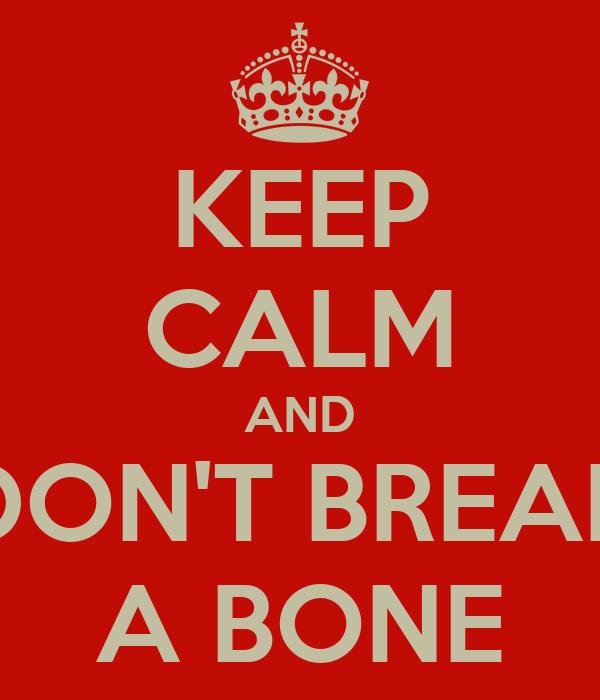 KEEP CALM AND DON'T BREAK A BONE
