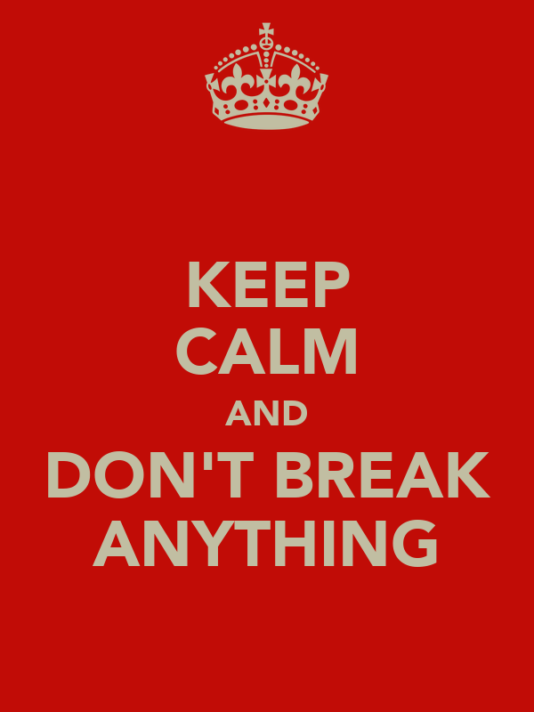 KEEP CALM AND DON'T BREAK ANYTHING