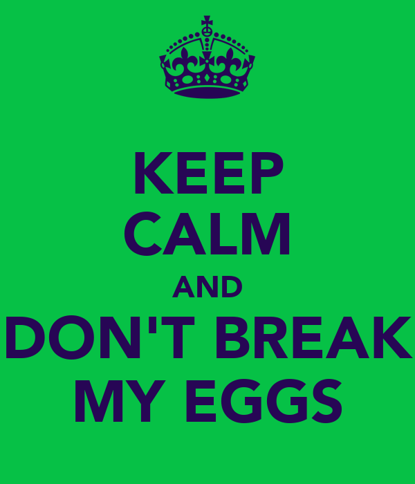 KEEP CALM AND DON'T BREAK MY EGGS