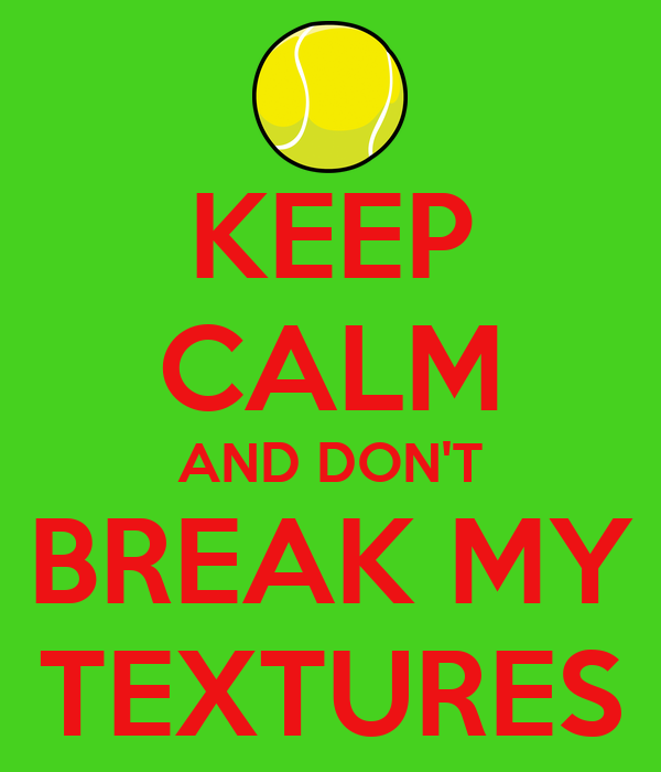 KEEP CALM AND DON'T BREAK MY TEXTURES