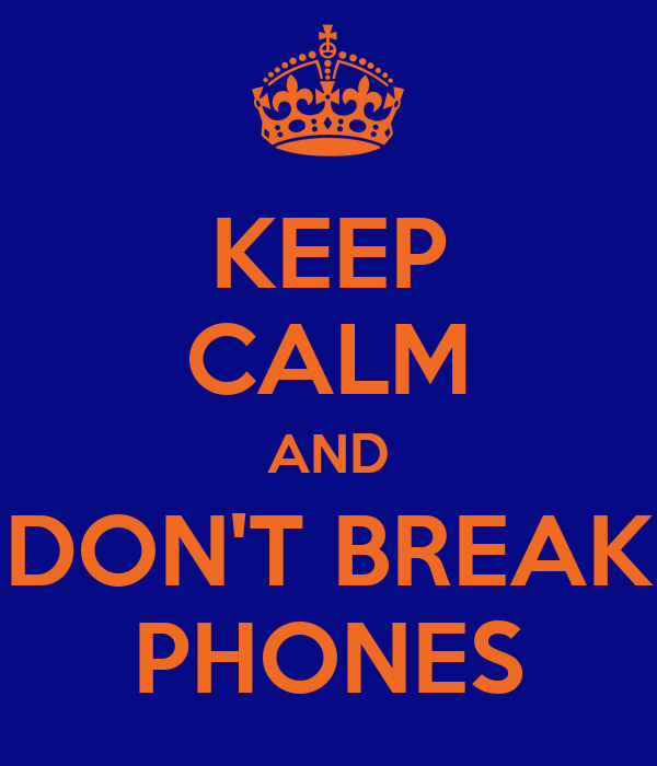 KEEP CALM AND DON'T BREAK PHONES