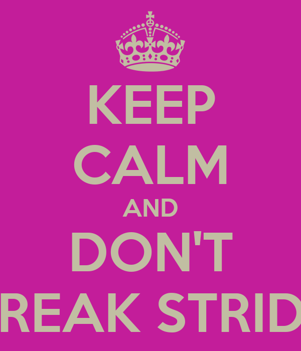 KEEP CALM AND DON'T BREAK STRIDE