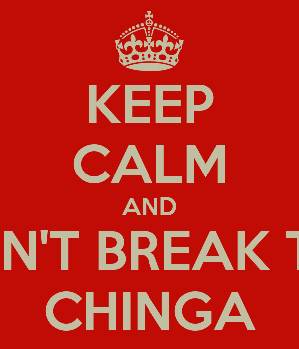 KEEP CALM AND DON'T BREAK THE CHINGA