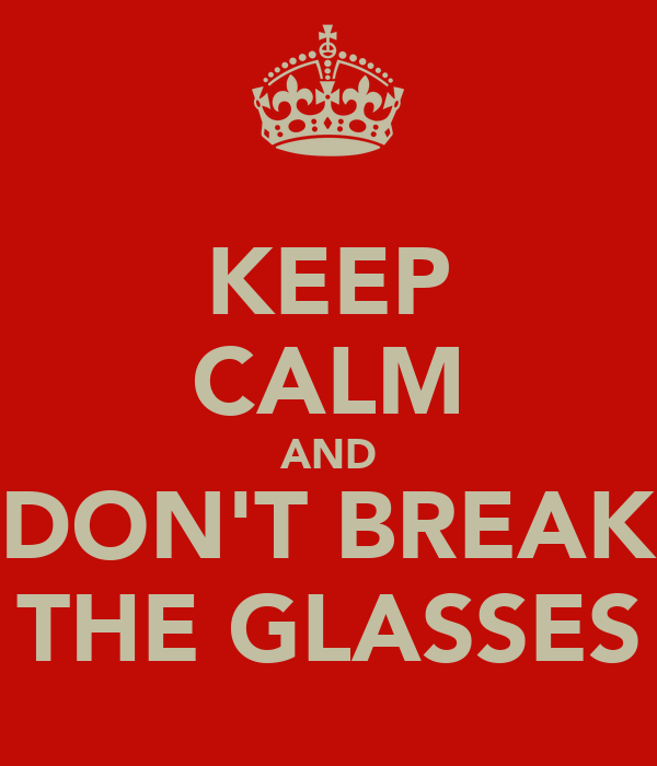 KEEP CALM AND DON'T BREAK THE GLASSES