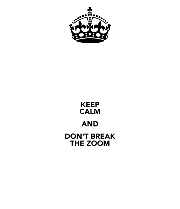 KEEP CALM AND DON'T BREAK THE ZOOM