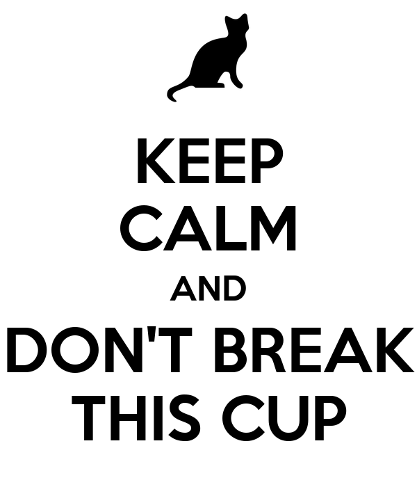 KEEP CALM AND DON'T BREAK THIS CUP