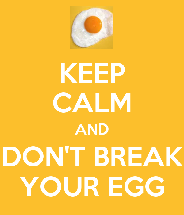 KEEP CALM AND DON'T BREAK YOUR EGG