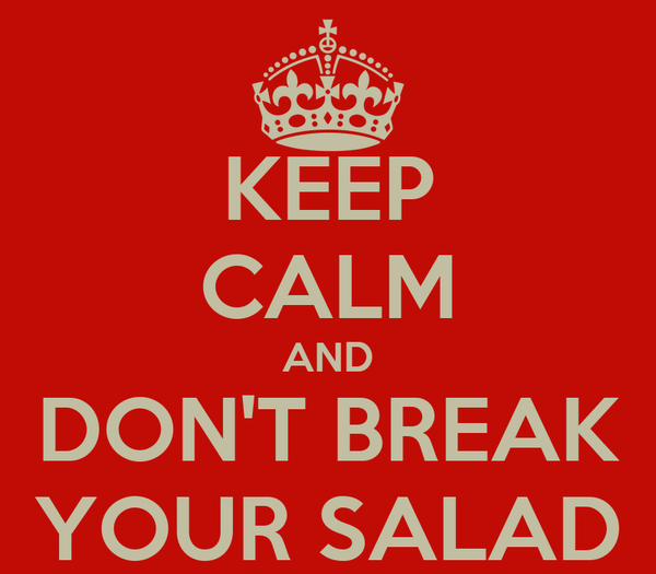 KEEP CALM AND DON'T BREAK YOUR SALAD
