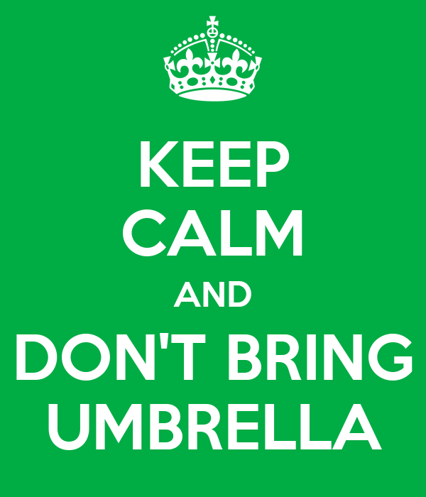 KEEP CALM AND DON'T BRING UMBRELLA