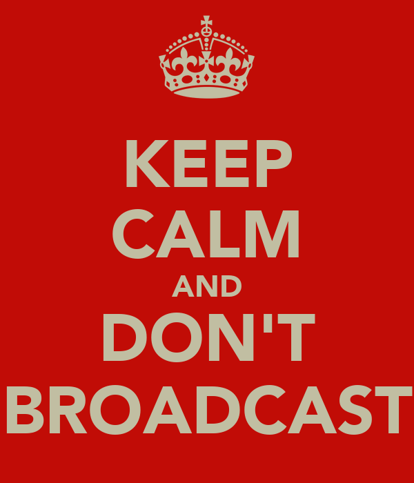 KEEP CALM AND DON'T BROADCAST