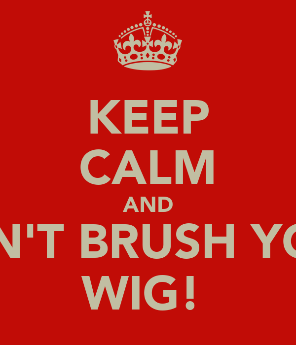 KEEP CALM AND DON'T BRUSH YOUR WIG!