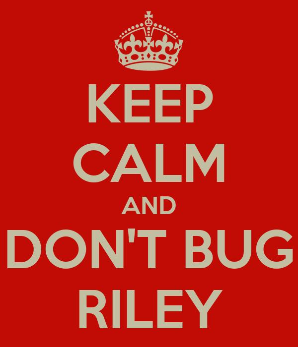 KEEP CALM AND DON'T BUG RILEY