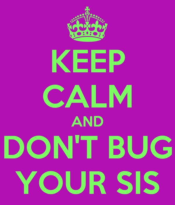 KEEP CALM AND DON'T BUG YOUR SIS