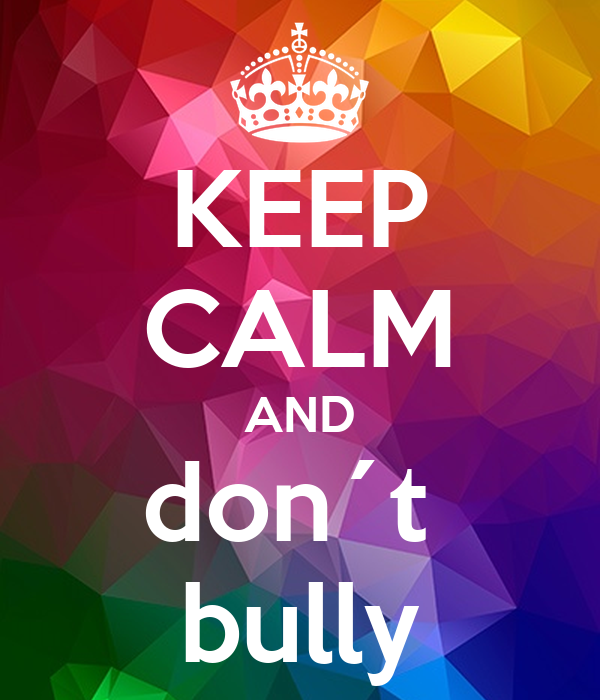 KEEP CALM AND don´t  bully