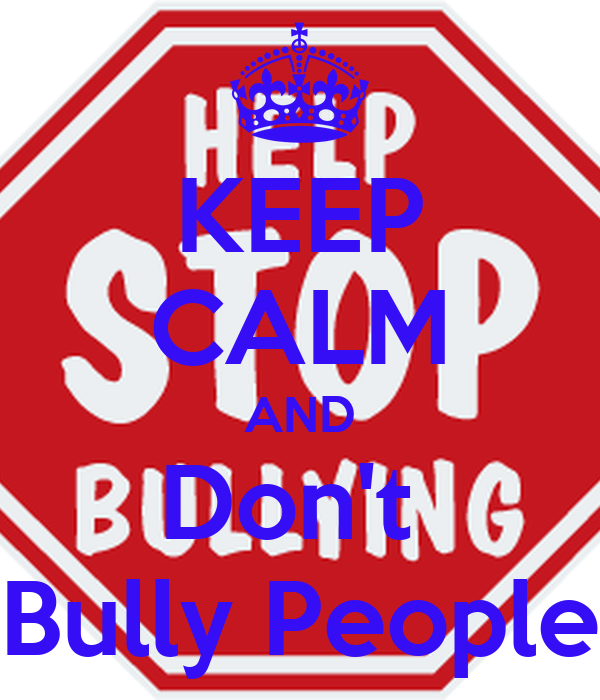 KEEP CALM AND Don't  Bully People