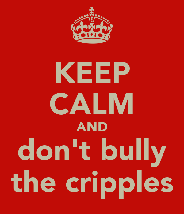 KEEP CALM AND don't bully the cripples