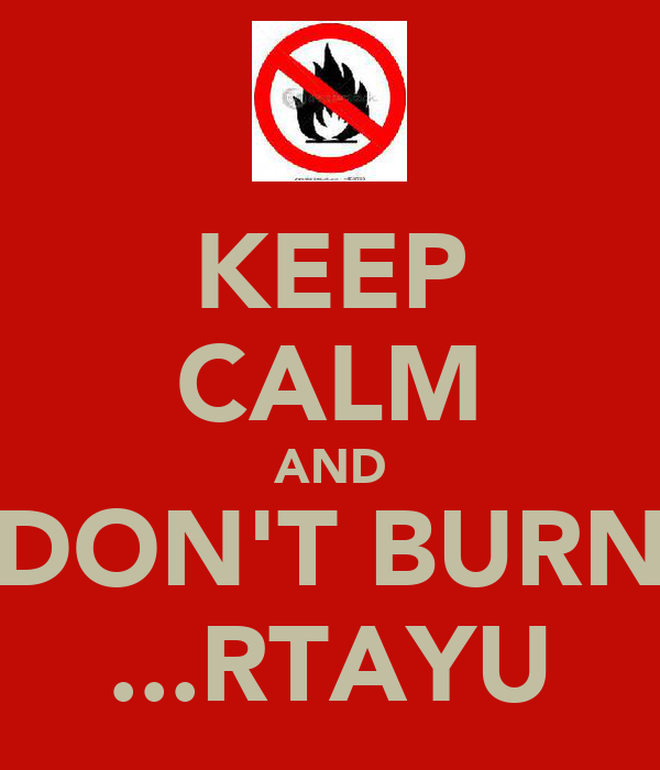 KEEP CALM AND DON'T BURN ...RTAYU
