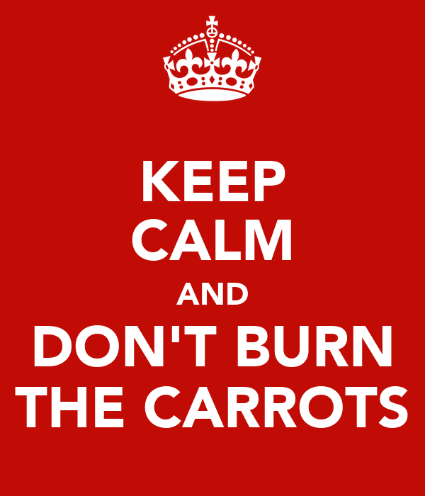 KEEP CALM AND DON'T BURN THE CARROTS
