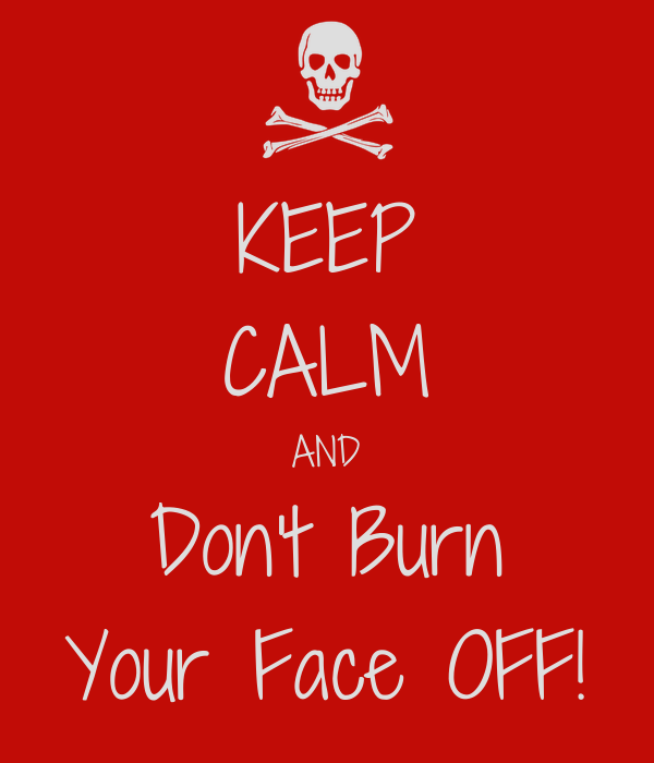 KEEP CALM AND Don't Burn Your Face OFF!