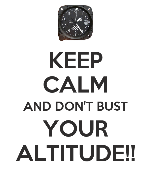 KEEP CALM AND DON'T BUST YOUR ALTITUDE!!