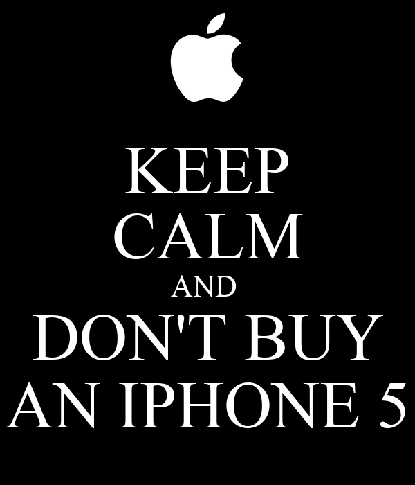 KEEP CALM AND  DON'T BUY AN IPHONE 5
