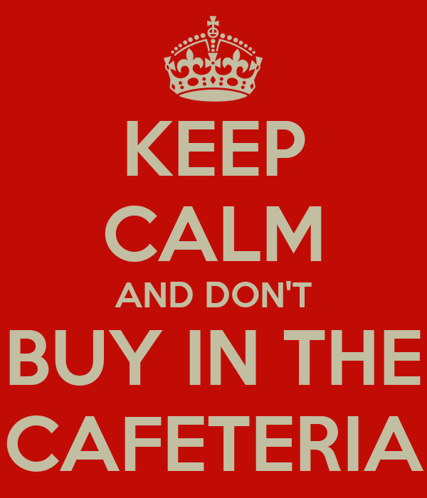 KEEP CALM AND DON'T BUY IN THE CAFETERIA