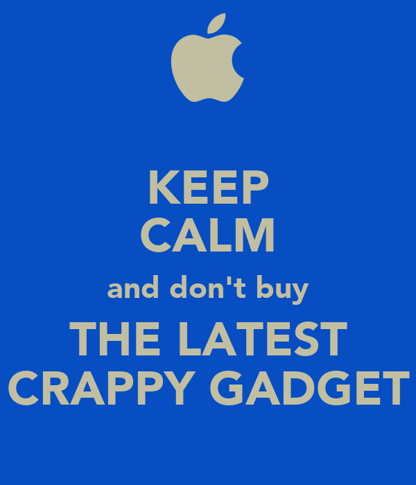 KEEP CALM and don't buy THE LATEST CRAPPY GADGET
