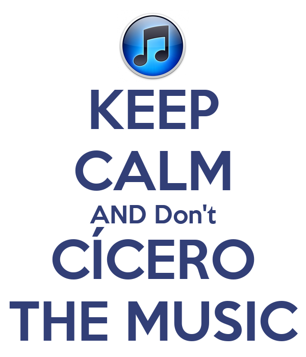 KEEP CALM AND Don't CÍCERO THE MUSIC