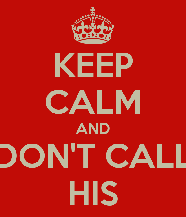 KEEP CALM AND DON'T CALL HIS