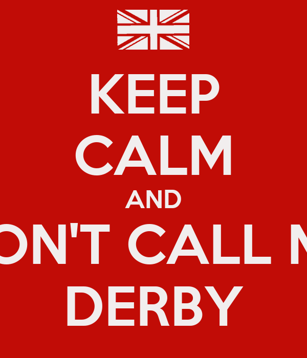 KEEP CALM AND DON'T CALL ME DERBY