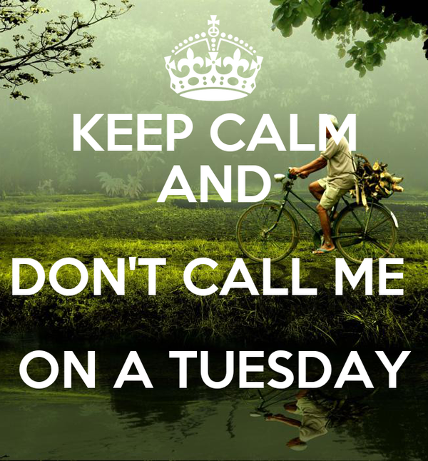 KEEP CALM AND DON'T CALL ME  ON A TUESDAY