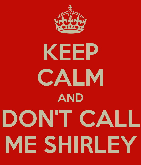 KEEP CALM AND DON'T CALL ME SHIRLEY