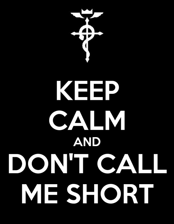 KEEP CALM AND DON'T CALL ME SHORT