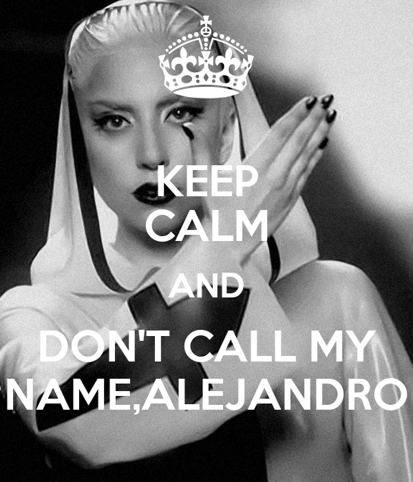 KEEP CALM AND DON'T CALL MY NAME,ALEJANDRO