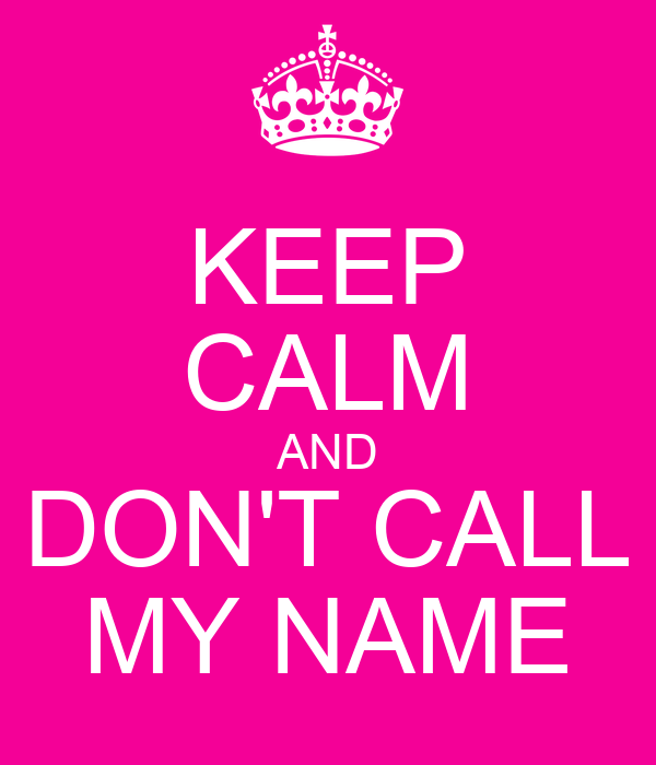 KEEP CALM AND DON'T CALL MY NAME