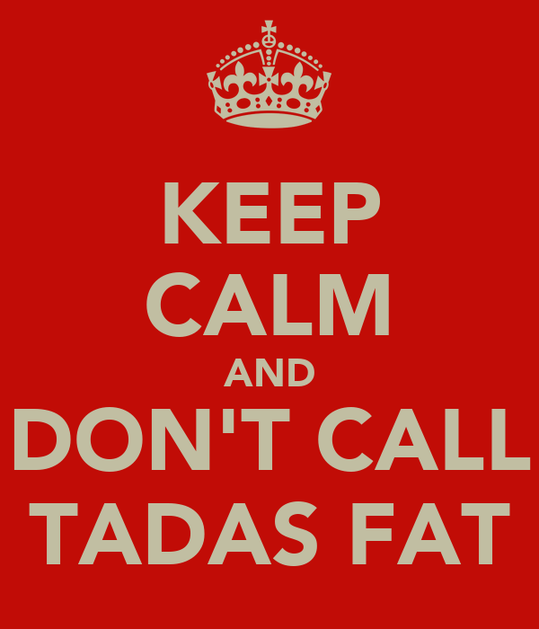 KEEP CALM AND DON'T CALL TADAS FAT