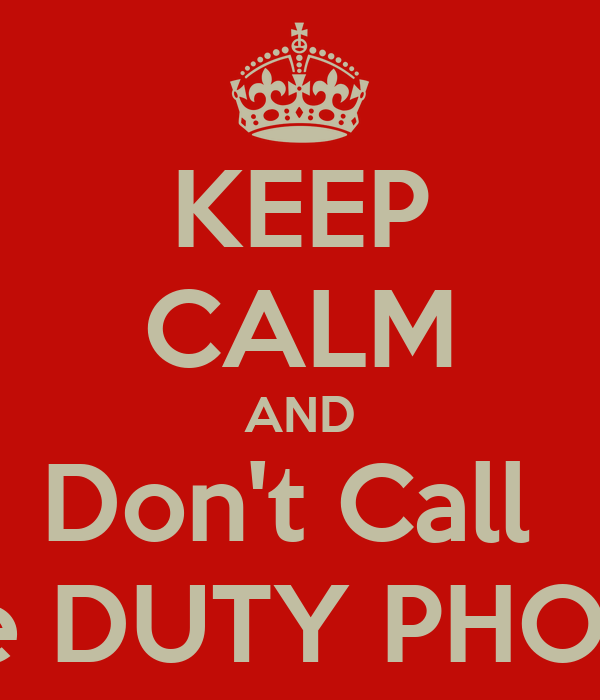 KEEP CALM AND Don't Call  the DUTY PHONE