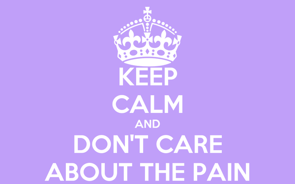 KEEP CALM AND DON'T CARE ABOUT THE PAIN