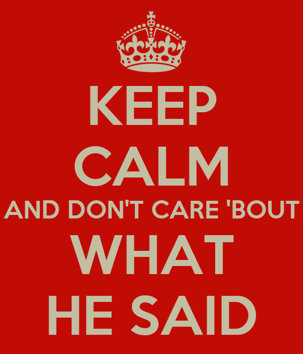 KEEP CALM AND DON'T CARE 'BOUT WHAT HE SAID