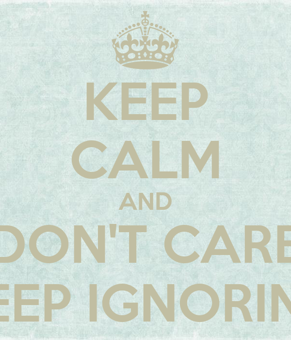 KEEP CALM AND DON'T CARE KEEP IGNORING