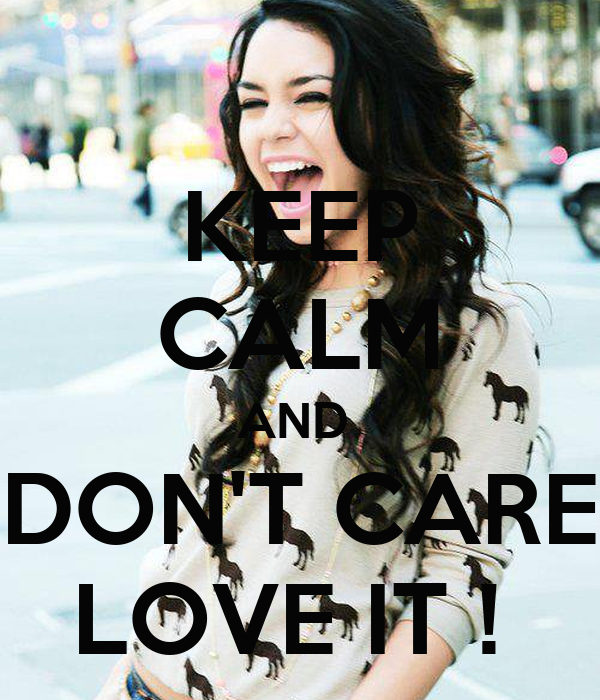 KEEP CALM AND  DON'T CARE LOVE IT !