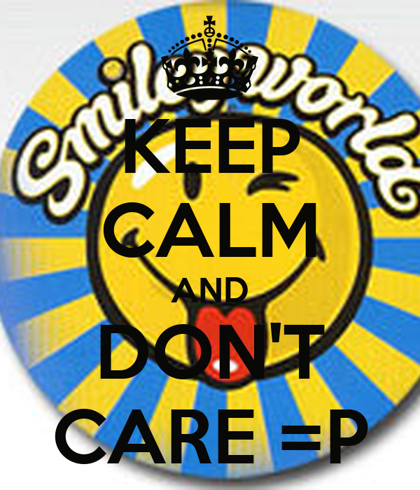 KEEP CALM AND DON'T CARE =P