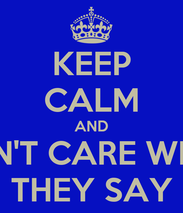 KEEP CALM AND DON'T CARE WHAT THEY SAY