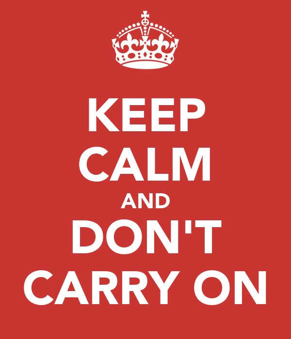 KEEP CALM AND DON'T CARRY ON