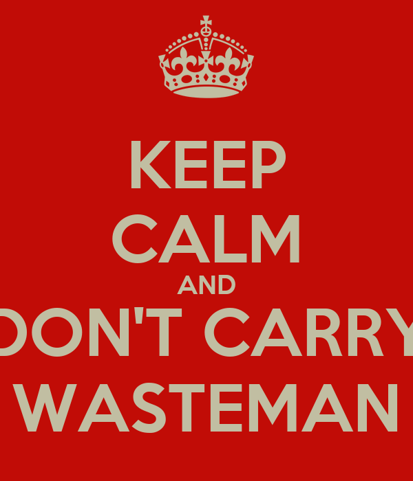 KEEP CALM AND DON'T CARRY WASTEMAN
