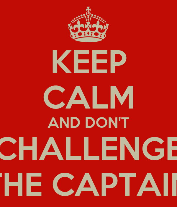 KEEP CALM AND DON'T CHALLENGE THE CAPTAIN