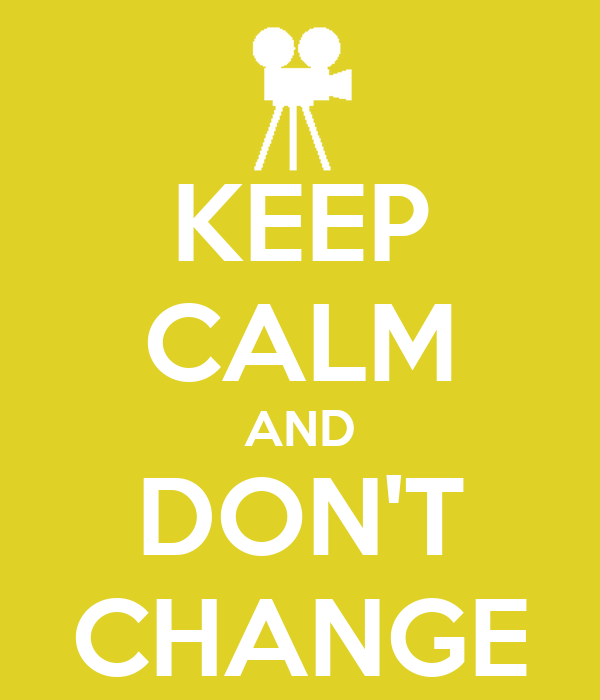 KEEP CALM AND DON'T CHANGE