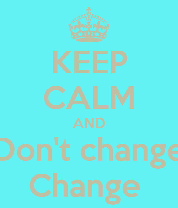 KEEP CALM AND Don't change Change