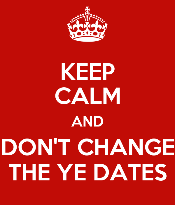 KEEP CALM AND DON'T CHANGE THE YE DATES